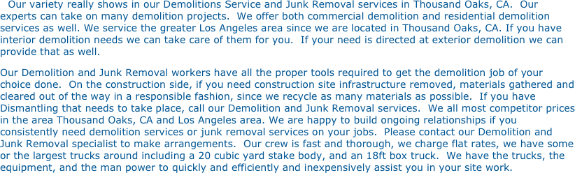 Our variety really shows in our Demolitions Service and Junk Removal services in Thousand Oaks, CA.  Our experts can take on many demolition projects.  We offer both commercial demolition and residential demolition services as well. We service the greater Los Angeles area since we are located in Thousand Oaks, CA. If you have interior demolition needs we can take care of them for you.  If your need is directed at exterior demolition we can provide that as well. 
